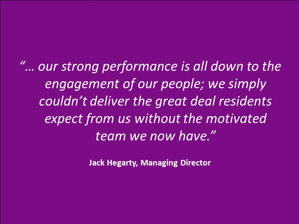 … our strong performance is all down to the engagement of our people; we simply couldn't deliver the great deal residents expect from us without the motivated team we now have. Jack Hegarty, Managing Director