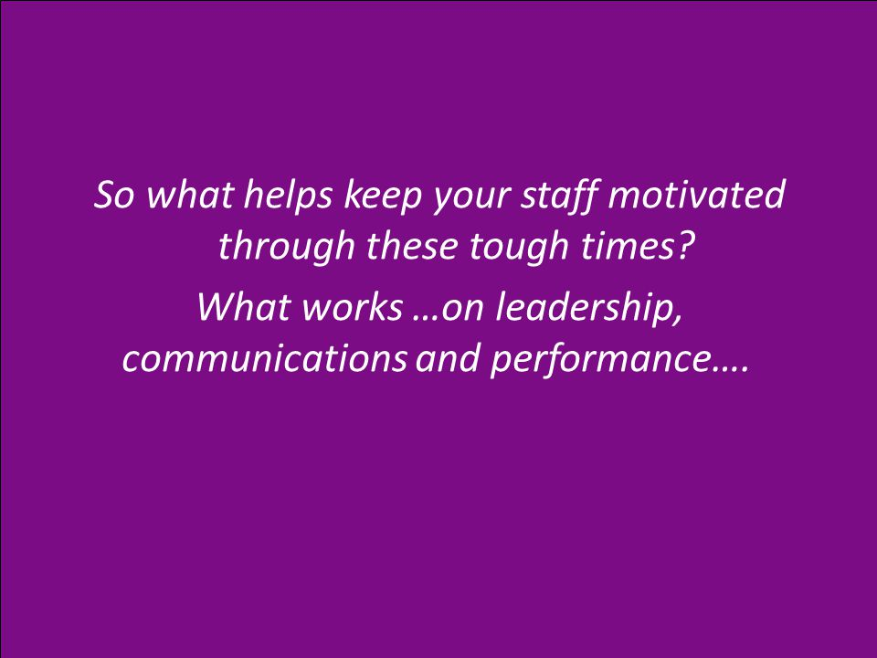 So what helps keep your staff motivated through these tough times.