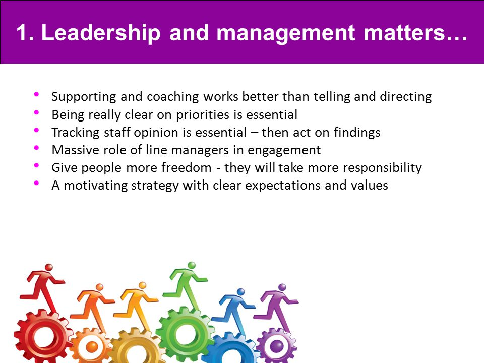 Supporting and coaching works better than telling and directing Being really clear on priorities is essential Tracking staff opinion is essential – then act on findings Massive role of line managers in engagement Give people more freedom - they will take more responsibility A motivating strategy with clear expectations and values 1.