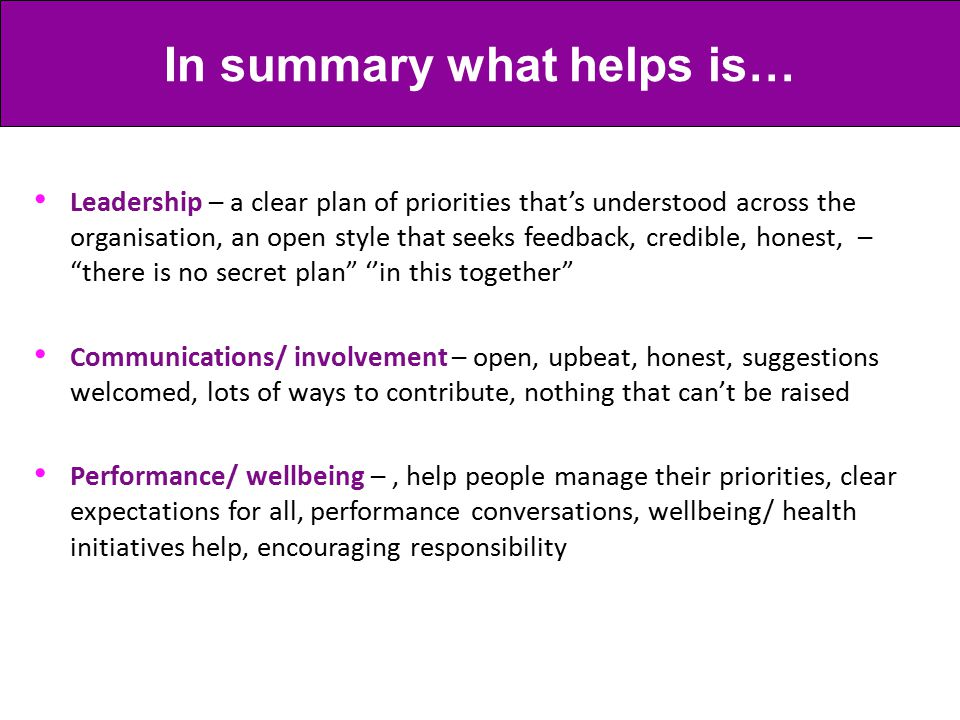 Leadership – a clear plan of priorities that's understood across the organisation, an open style that seeks feedback, credible, honest, – there is no secret plan ''in this together Communications/ involvement – open, upbeat, honest, suggestions welcomed, lots of ways to contribute, nothing that can't be raised Performance/ wellbeing –, help people manage their priorities, clear expectations for all, performance conversations, wellbeing/ health initiatives help, encouraging responsibility In summary what helps is…
