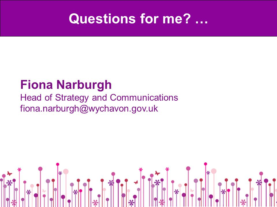 Fiona Narburgh Head of Strategy and Communications fiona.narburgh@wychavon.gov.uk Questions for me.