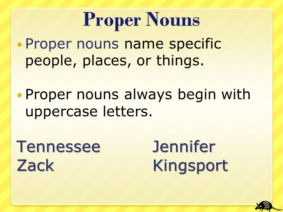 Proper Nouns Proper nouns name specific people, places, or things. Proper nouns always begin with uppercase letters. TennesseeJennifer ZackKingsport