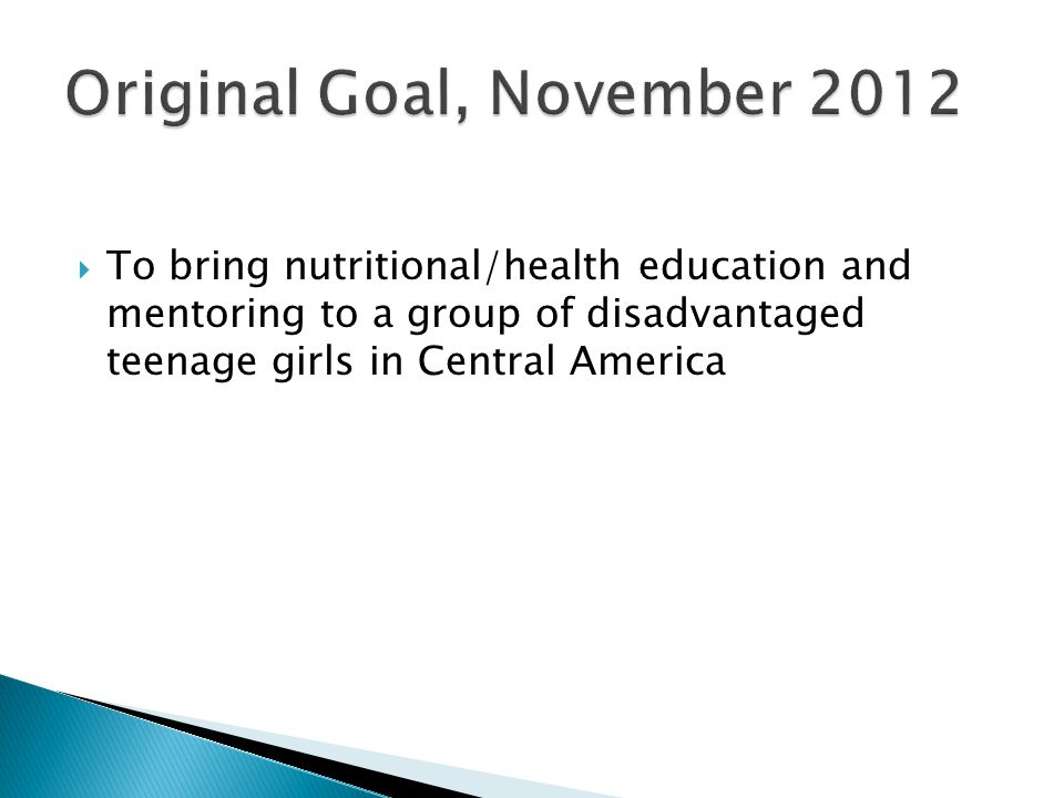  To bring nutritional/health education and mentoring to a group of disadvantaged teenage girls in Central America