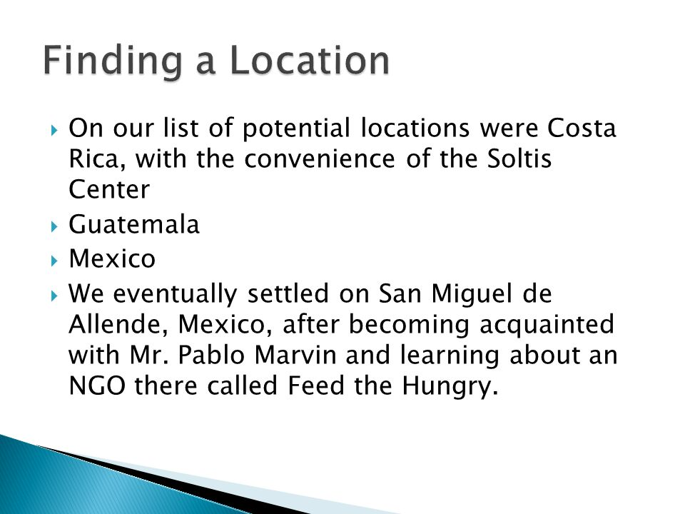  On our list of potential locations were Costa Rica, with the convenience of the Soltis Center  Guatemala  Mexico  We eventually settled on San Miguel de Allende, Mexico, after becoming acquainted with Mr.