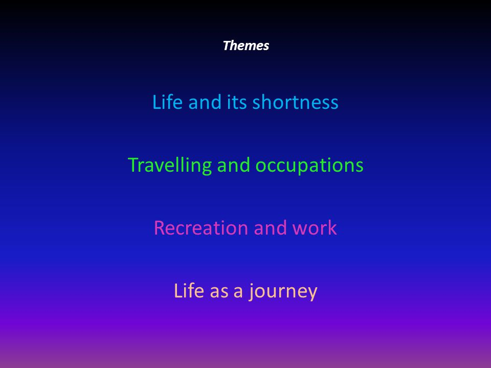 Themes Life and its shortness Travelling and occupations Recreation and work Life as a journey