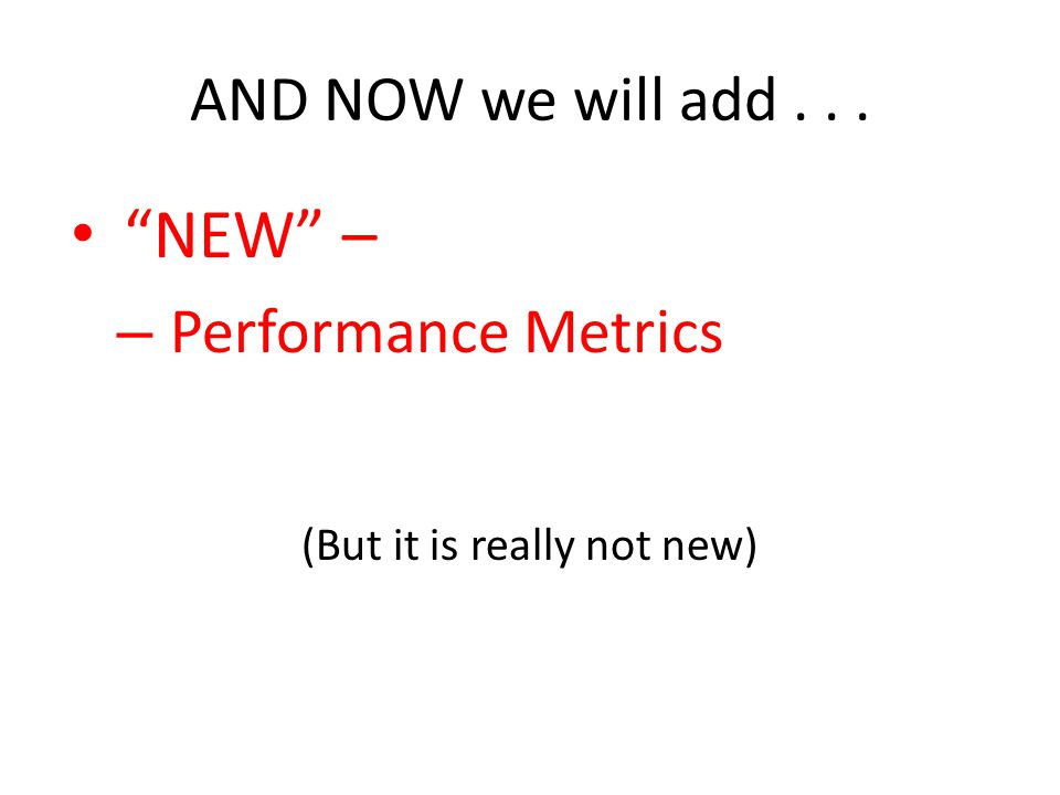 AND NOW we will add... NEW – – Performance Metrics (But it is really not new)
