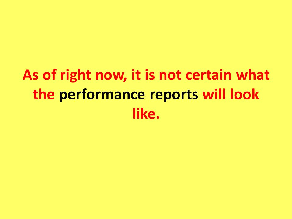 As of right now, it is not certain what the performance reports will look like.