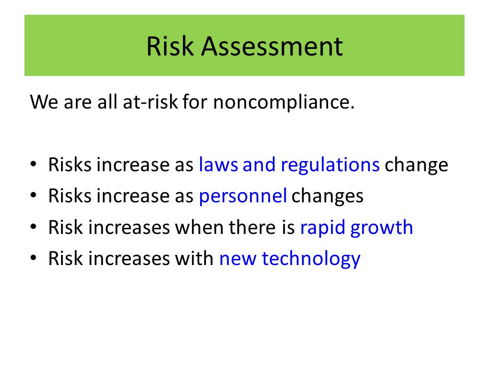 Risk Assessment We are all at-risk for noncompliance. Risks increase as laws and regulations change Risks increase as personnel changes Risk increases