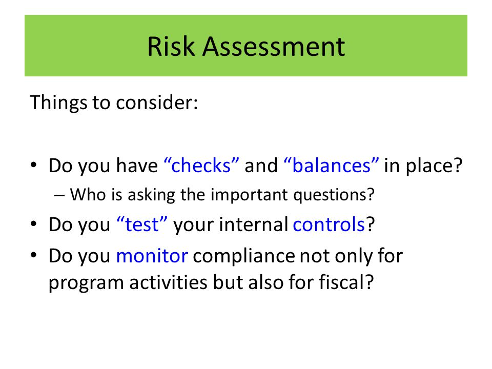 Risk Assessment Things to consider: Do you have checks and balances in place.