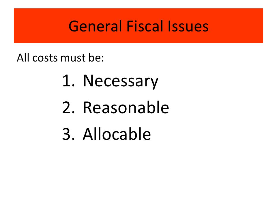 General Fiscal Issues All costs must be: 1.Necessary 2.Reasonable 3.Allocable