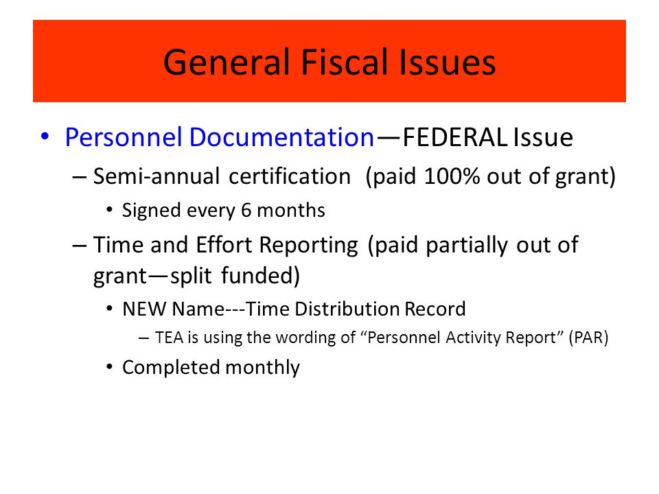 General Fiscal Issues Personnel Documentation—FEDERAL Issue – Semi-annual certification (paid 100% out of grant) Signed every 6 months – Time and Effort Reporting (paid partially out of grant—split funded) NEW Name---Time Distribution Record – TEA is using the wording of Personnel Activity Report (PAR) Completed monthly