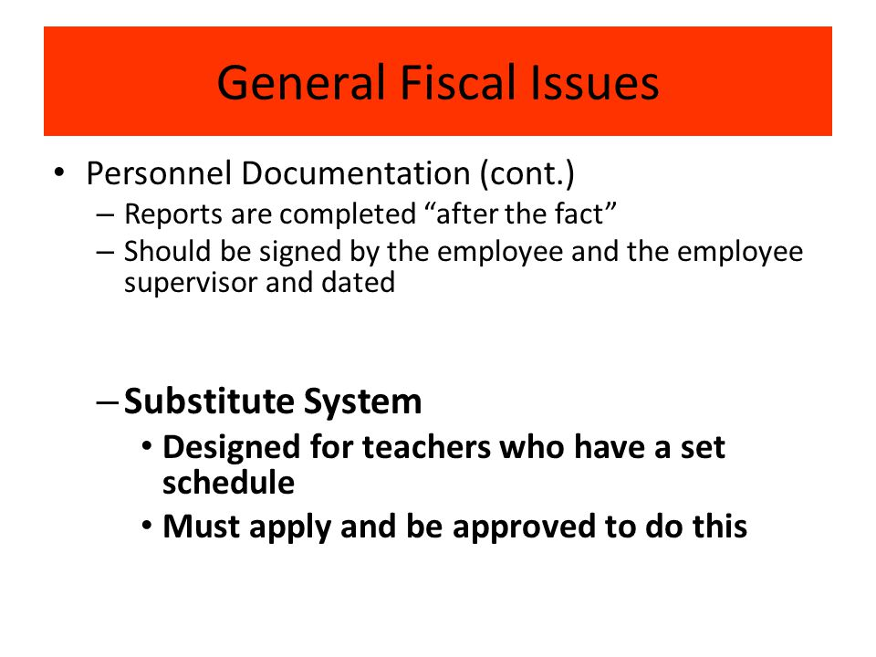 General Fiscal Issues Personnel Documentation (cont.) – Reports are completed after the fact – Should be signed by the employee and the employee supervisor and dated – Substitute System Designed for teachers who have a set schedule Must apply and be approved to do this