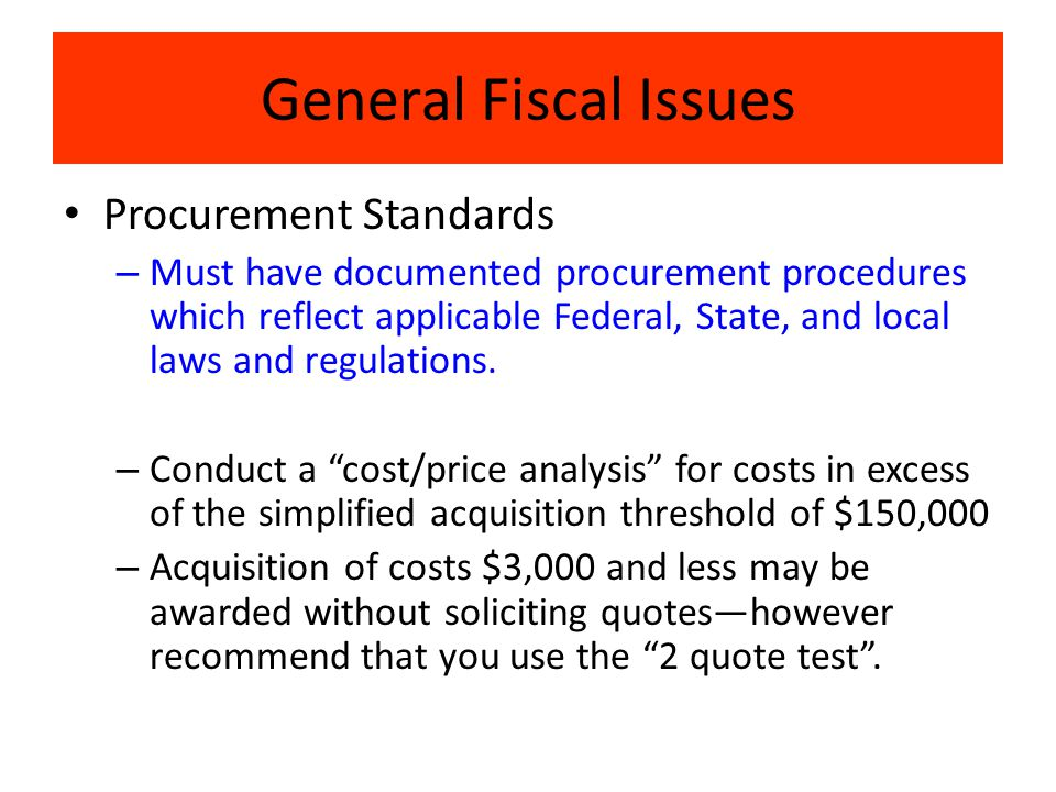 General Fiscal Issues Procurement Standards – Must have documented procurement procedures which reflect applicable Federal, State, and local laws and regulations.