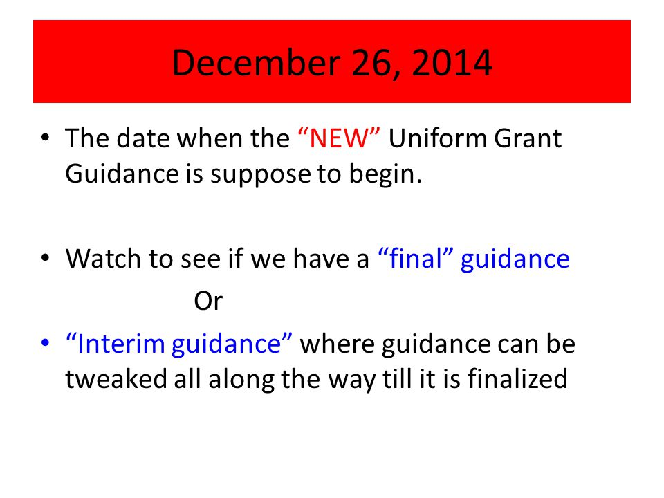 "December 26, 2014 The date when the ""NEW"" Uniform Grant Guidance is suppose to begin. Watch to see if we have a ""final"" guidance Or ""Interim guidance"""