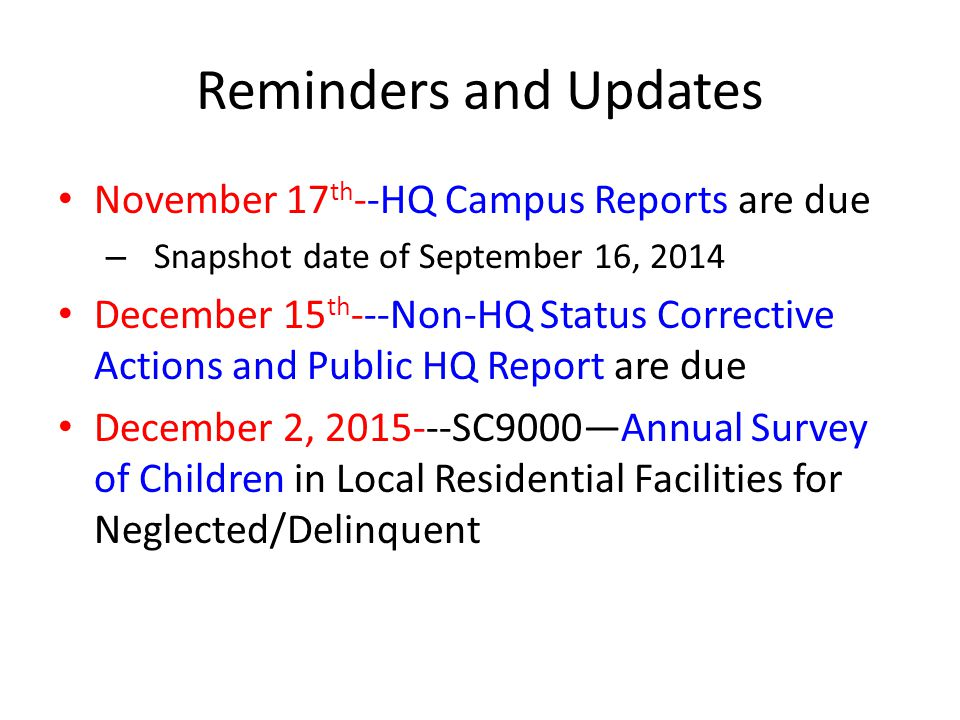 Reminders and Updates November 17 th --HQ Campus Reports are due – Snapshot date of September 16, 2014 December 15 th ---Non-HQ Status Corrective Actions and Public HQ Report are due December 2, 2015---SC9000—Annual Survey of Children in Local Residential Facilities for Neglected/Delinquent