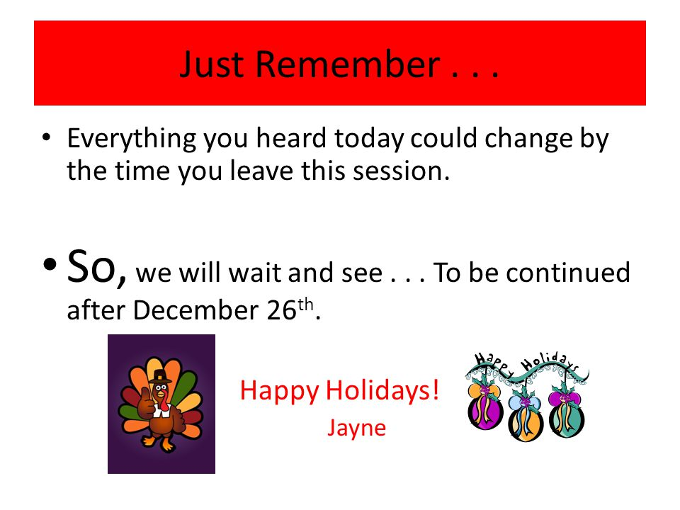 Just Remember... Everything you heard today could change by the time you leave this session.