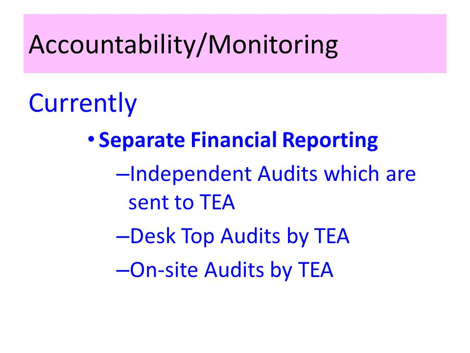 Accountability/Monitoring Currently Separate Financial Reporting – Independent Audits which are sent to TEA – Desk Top Audits by TEA – On-site Audits by TEA