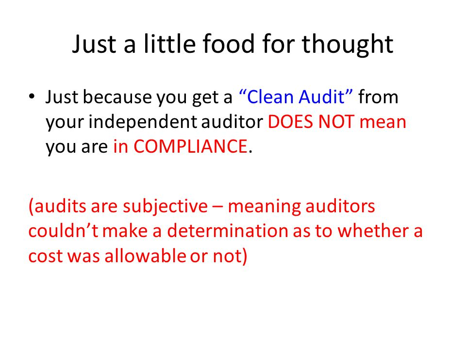 Just a little food for thought Just because you get a Clean Audit from your independent auditor DOES NOT mean you are in COMPLIANCE.