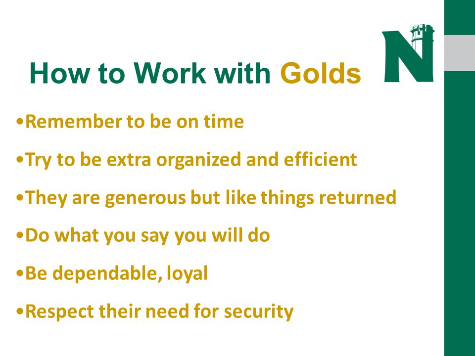 How to Work with Golds Remember to be on time Try to be extra organized and efficient They are generous but like things returned Do what you say you will do Be dependable, loyal Respect their need for security