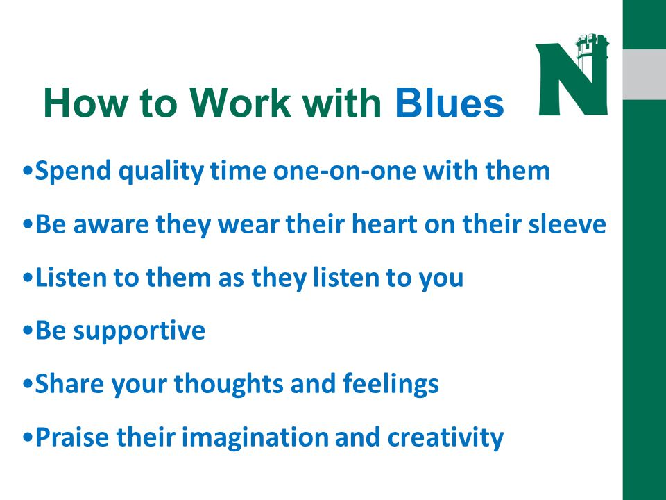 How to Work with Blues Spend quality time one-on-one with them Be aware they wear their heart on their sleeve Listen to them as they listen to you Be supportive Share your thoughts and feelings Praise their imagination and creativity