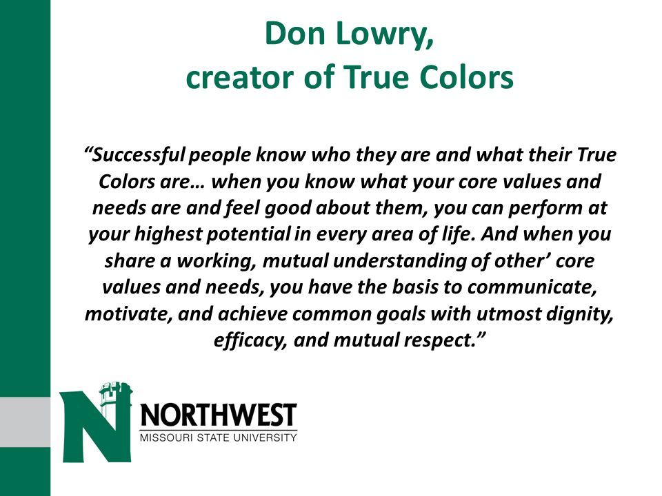 Don Lowry, creator of True Colors Successful people know who they are and what their True Colors are… when you know what your core values and needs are and feel good about them, you can perform at your highest potential in every area of life.