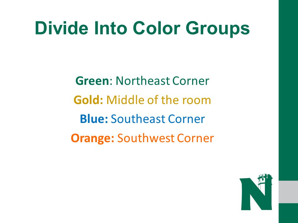 Divide Into Color Groups Green: Northeast Corner Gold: Middle of the room Blue: Southeast Corner Orange: Southwest Corner