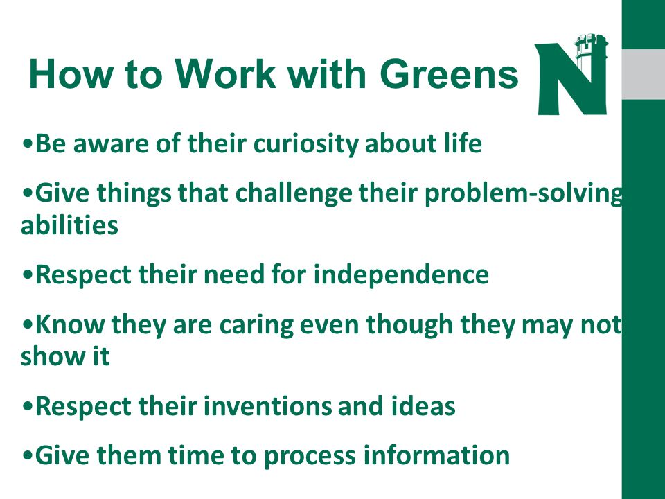 How to Work with Greens Be aware of their curiosity about life Give things that challenge their problem-solving abilities Respect their need for independence Know they are caring even though they may not show it Respect their inventions and ideas Give them time to process information