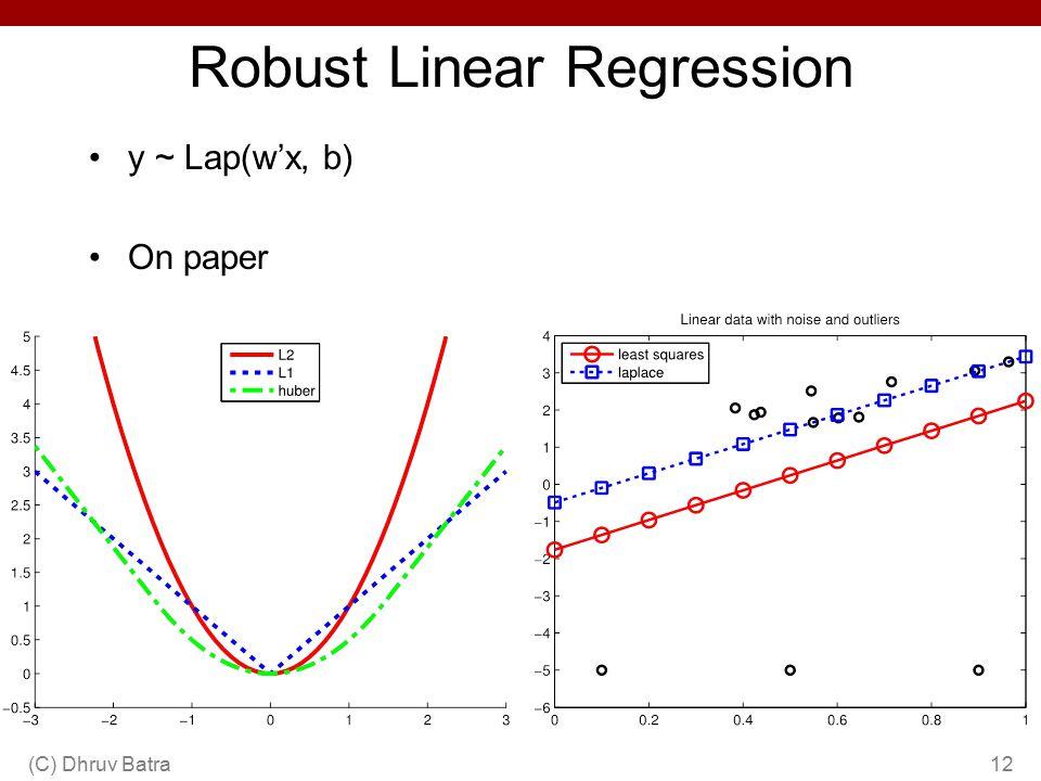 Robust Linear Regression y ~ Lap(w'x, b) On paper (C) Dhruv Batra12