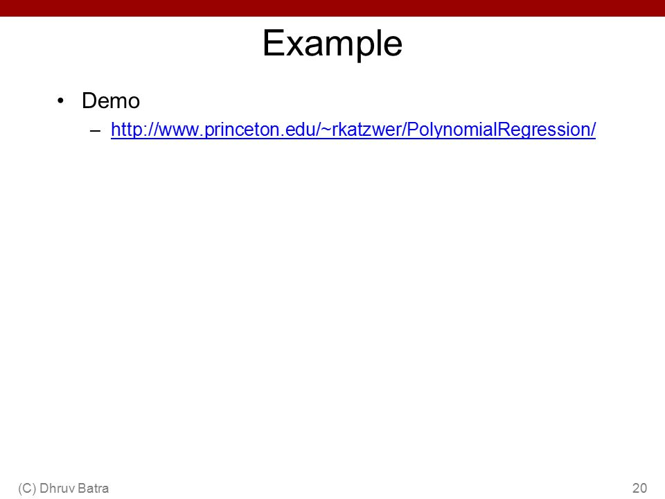 Example Demo –http://www.princeton.edu/~rkatzwer/PolynomialRegression/http://www.princeton.edu/~rkatzwer/PolynomialRegression/ (C) Dhruv Batra20