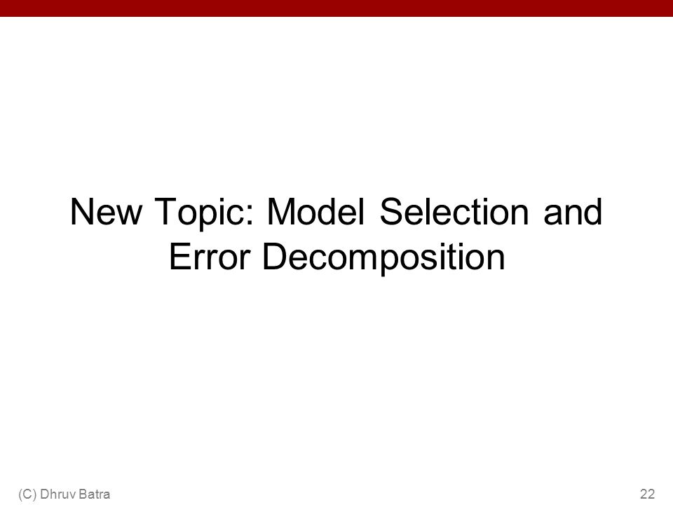 New Topic: Model Selection and Error Decomposition (C) Dhruv Batra22