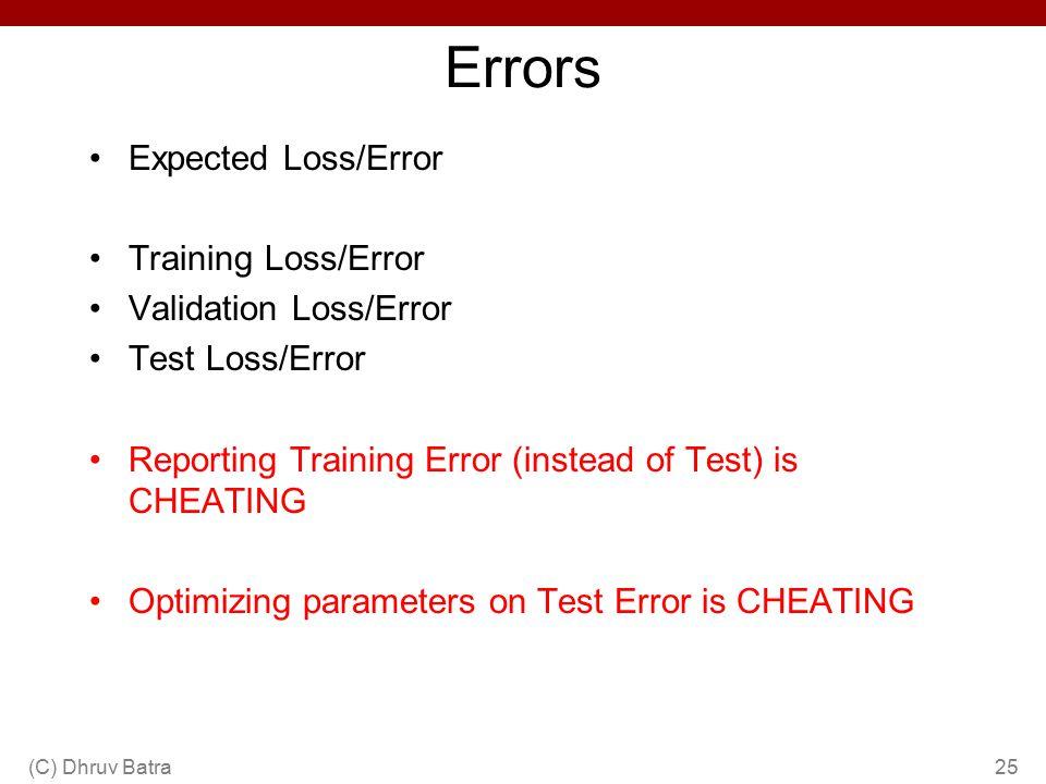 Errors Expected Loss/Error Training Loss/Error Validation Loss/Error Test Loss/Error Reporting Training Error (instead of Test) is CHEATING Optimizing parameters on Test Error is CHEATING (C) Dhruv Batra25