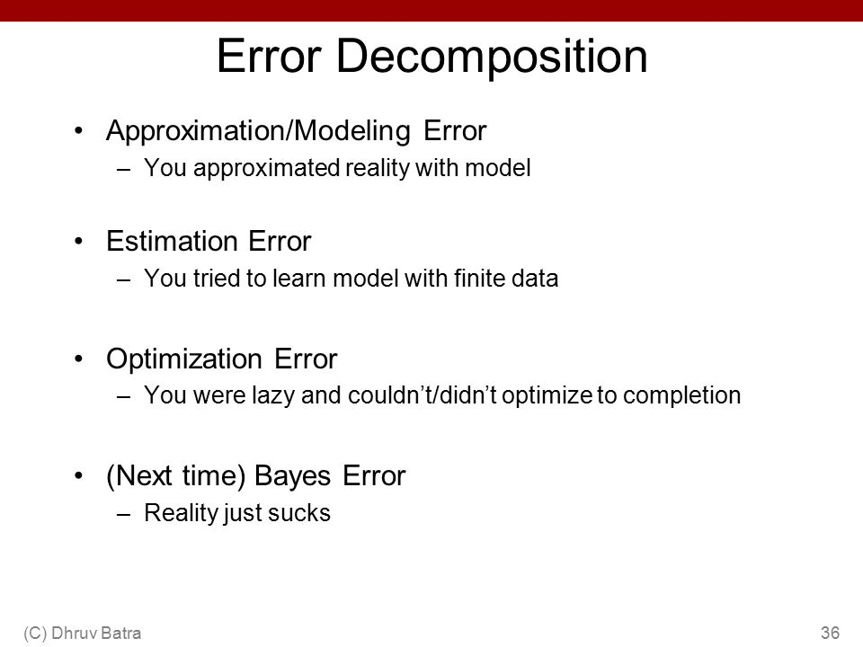 Error Decomposition Approximation/Modeling Error –You approximated reality with model Estimation Error –You tried to learn model with finite data Optimization Error –You were lazy and couldn't/didn't optimize to completion (Next time) Bayes Error –Reality just sucks (C) Dhruv Batra36