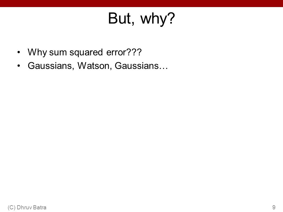 Why sum squared error Gaussians, Watson, Gaussians… But, why 9(C) Dhruv Batra