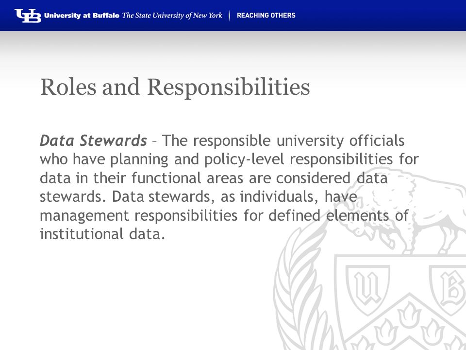 Roles and Responsibilities Data Stewards – The responsible university officials who have planning and policy-level responsibilities for data in their functional areas are considered data stewards.
