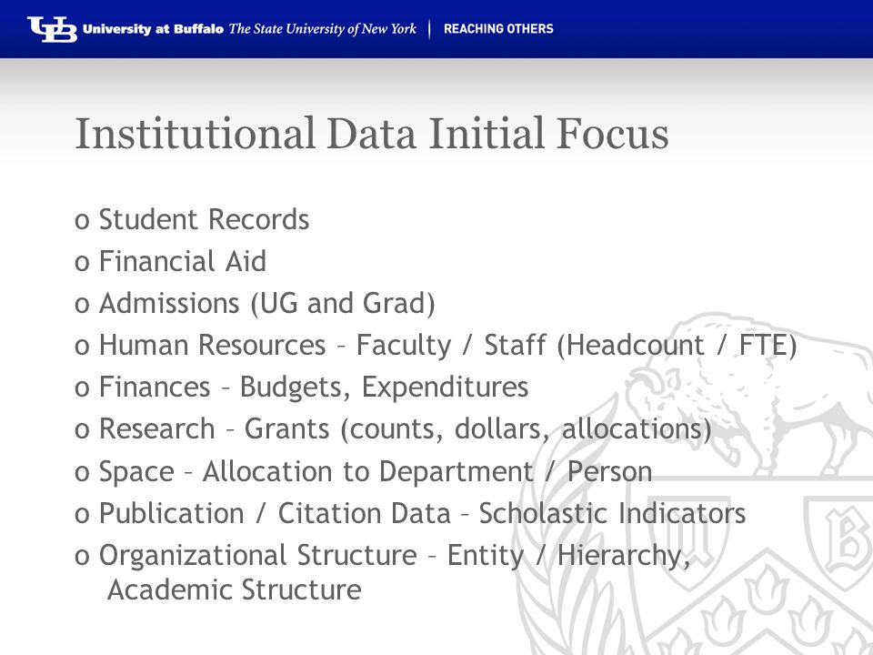 Institutional Data Initial Focus o Student Records o Financial Aid o Admissions (UG and Grad) o Human Resources – Faculty / Staff (Headcount / FTE) o Finances – Budgets, Expenditures o Research – Grants (counts, dollars, allocations) o Space – Allocation to Department / Person o Publication / Citation Data – Scholastic Indicators o Organizational Structure – Entity / Hierarchy, Academic Structure