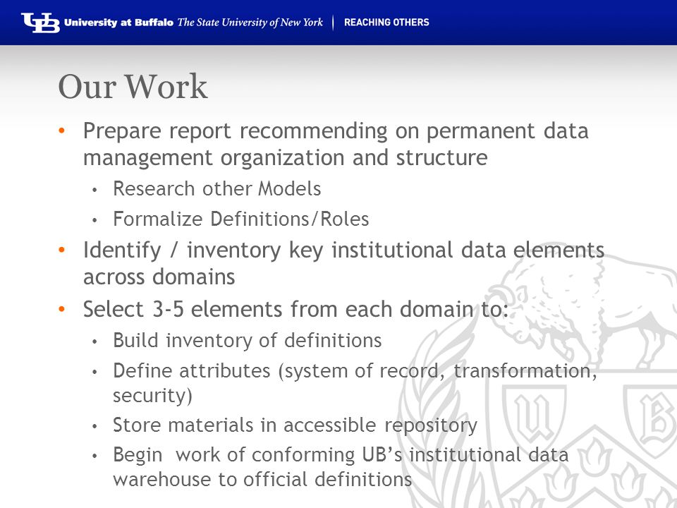 Our Work Prepare report recommending on permanent data management organization and structure Research other Models Formalize Definitions/Roles Identify / inventory key institutional data elements across domains Select 3-5 elements from each domain to: Build inventory of definitions Define attributes (system of record, transformation, security) Store materials in accessible repository Begin work of conforming UB's institutional data warehouse to official definitions
