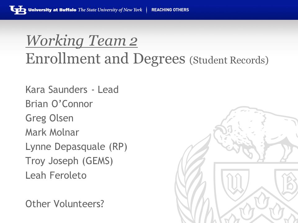 Working Team 2 Enrollment and Degrees (Student Records) Kara Saunders - Lead Brian O'Connor Greg Olsen Mark Molnar Lynne Depasquale (RP) Troy Joseph (GEMS) Leah Feroleto Other Volunteers