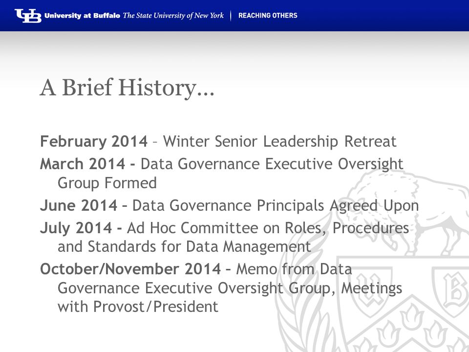 A Brief History… February 2014 – Winter Senior Leadership Retreat March 2014 - Data Governance Executive Oversight Group Formed June 2014 – Data Gover