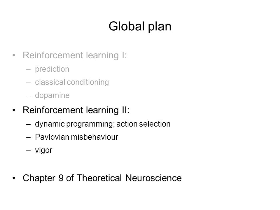 Global plan Reinforcement learning I: –prediction –classical conditioning –dopamine Reinforcement learning II: –dynamic programming; action selection
