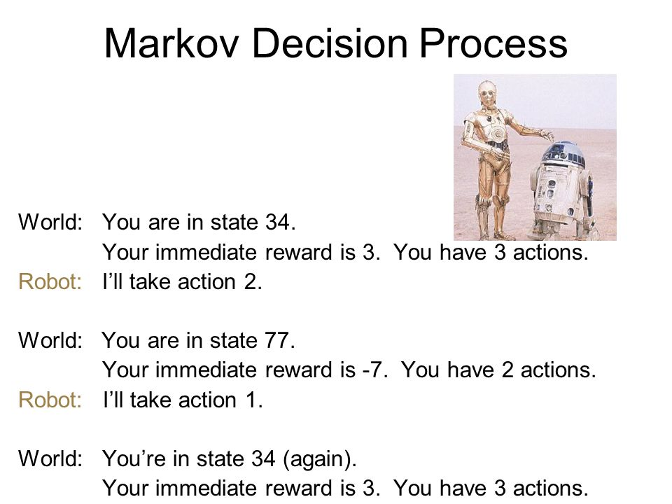 World:You are in state 34. Your immediate reward is 3. You have 3 actions. Robot:I'll take action 2. World: You are in state 77. Your immediate reward