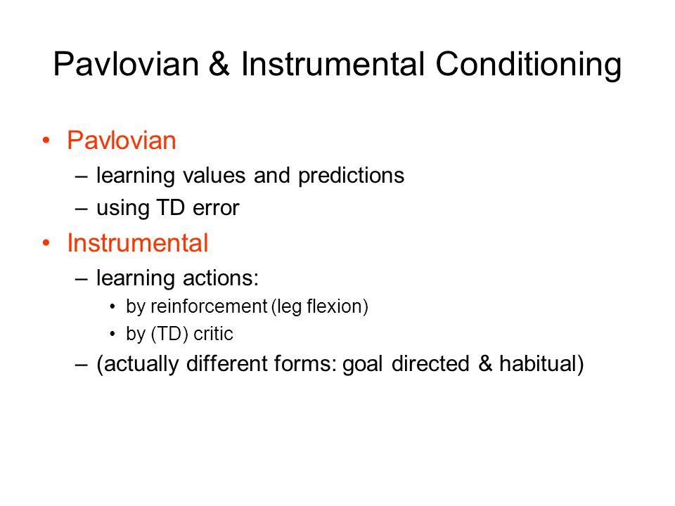 Pavlovian & Instrumental Conditioning Pavlovian –learning values and predictions –using TD error Instrumental –learning actions: by reinforcement (leg