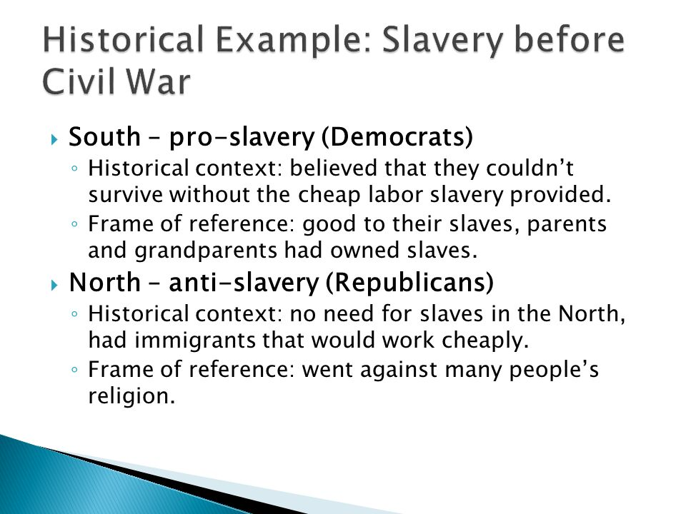  South – pro-slavery (Democrats) ◦ Historical context: believed that they couldn't survive without the cheap labor slavery provided.