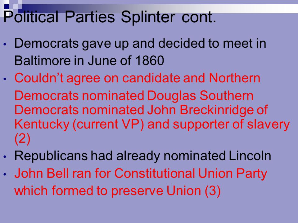 Political Parties Splinter cont. Democrats gave up and decided to meet in Baltimore in June of 1860 Couldn't agree on candidate and Northern Democrats