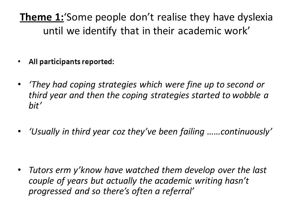 Theme 1:'Some people don't realise they have dyslexia until we identify that in their academic work' All participants reported: 'They had coping strat