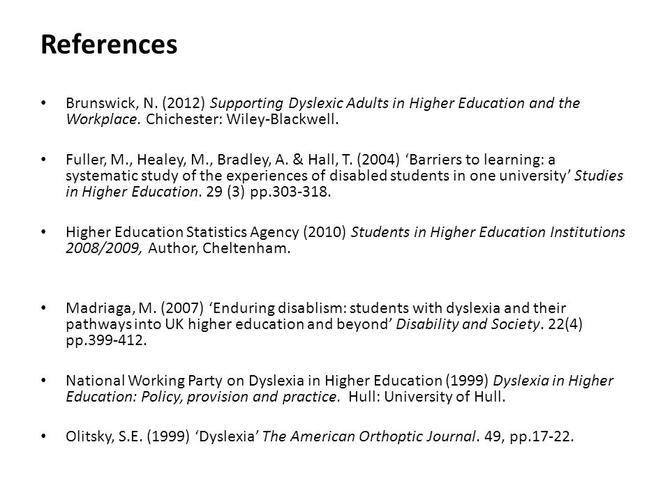 References Brunswick, N. (2012) Supporting Dyslexic Adults in Higher Education and the Workplace. Chichester: Wiley-Blackwell. Fuller, M., Healey, M.,