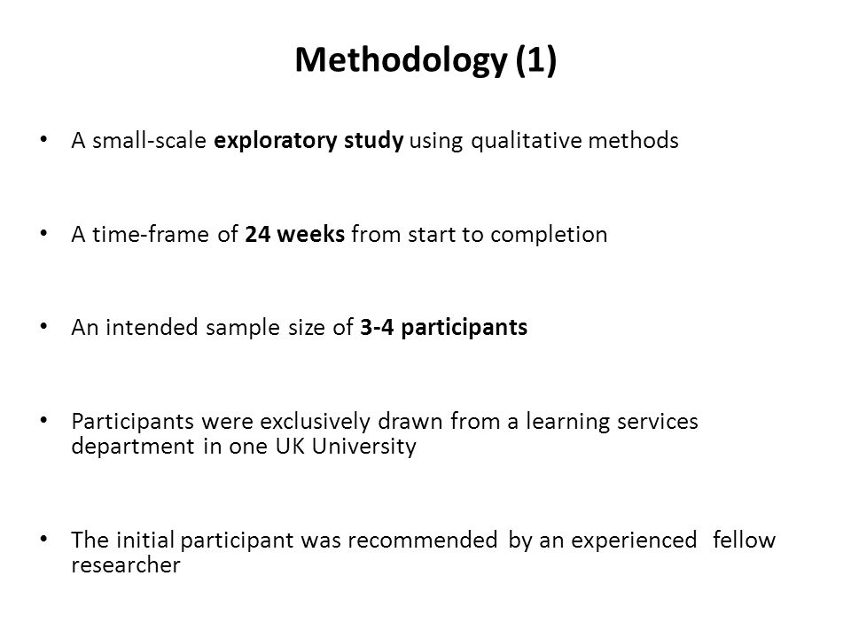 Methodology (1) A small-scale exploratory study using qualitative methods A time-frame of 24 weeks from start to completion An intended sample size of