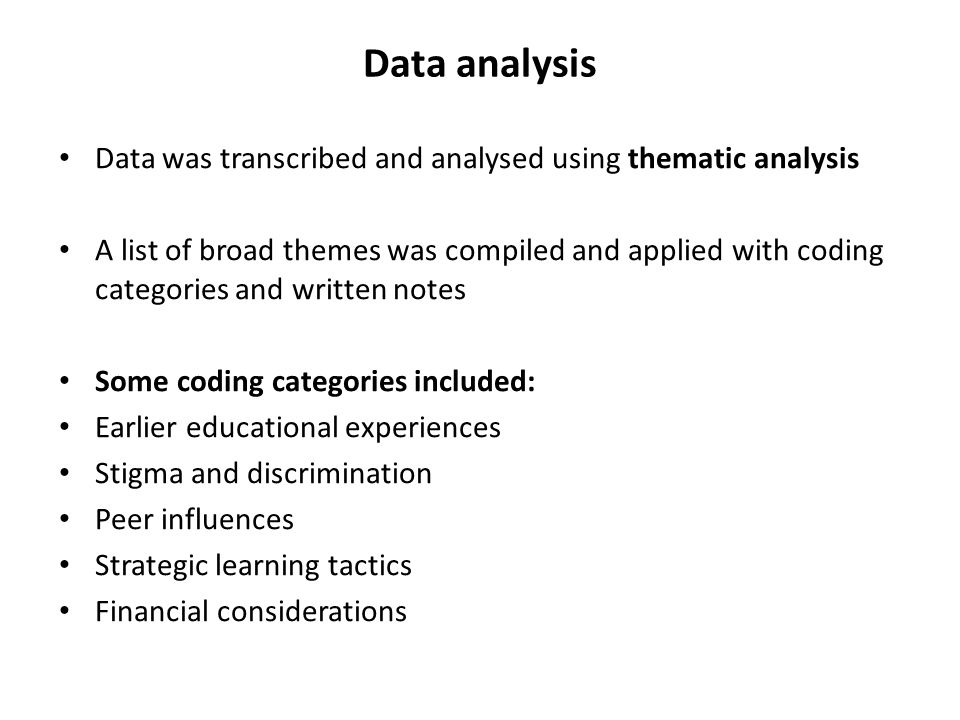 Data analysis Data was transcribed and analysed using thematic analysis A list of broad themes was compiled and applied with coding categories and wri