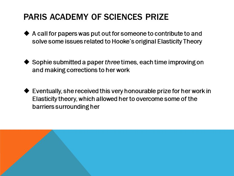 PARIS ACADEMY OF SCIENCES PRIZE  A call for papers was put out for someone to contribute to and solve some issues related to Hooke's original Elasticity Theory  Sophie submitted a paper three times, each time improving on and making corrections to her work  Eventually, she received this very honourable prize for her work in Elasticity theory, which allowed her to overcome some of the barriers surrounding her