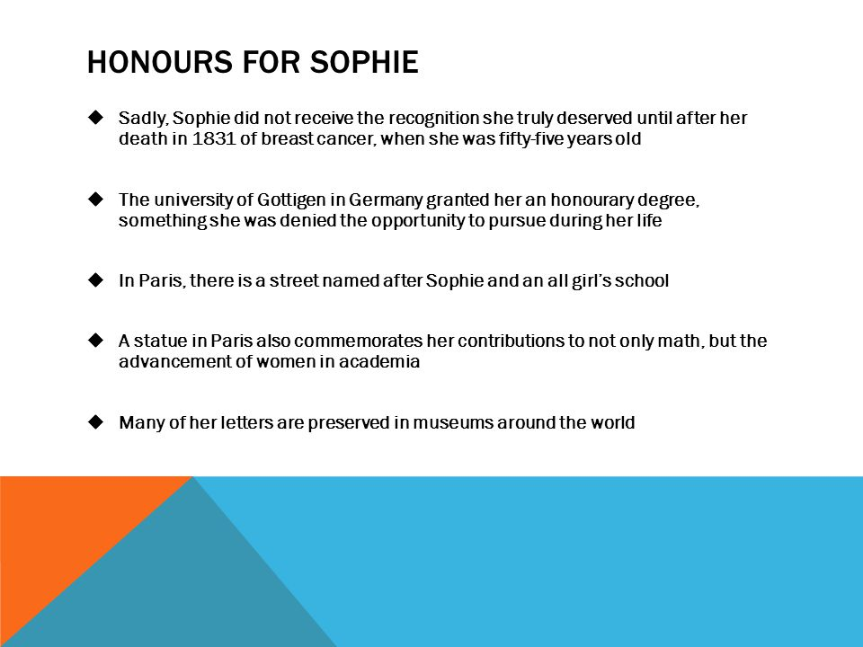 HONOURS FOR SOPHIE  Sadly, Sophie did not receive the recognition she truly deserved until after her death in 1831 of breast cancer, when she was fifty-five years old  The university of Gottigen in Germany granted her an honourary degree, something she was denied the opportunity to pursue during her life  In Paris, there is a street named after Sophie and an all girl's school  A statue in Paris also commemorates her contributions to not only math, but the advancement of women in academia  Many of her letters are preserved in museums around the world