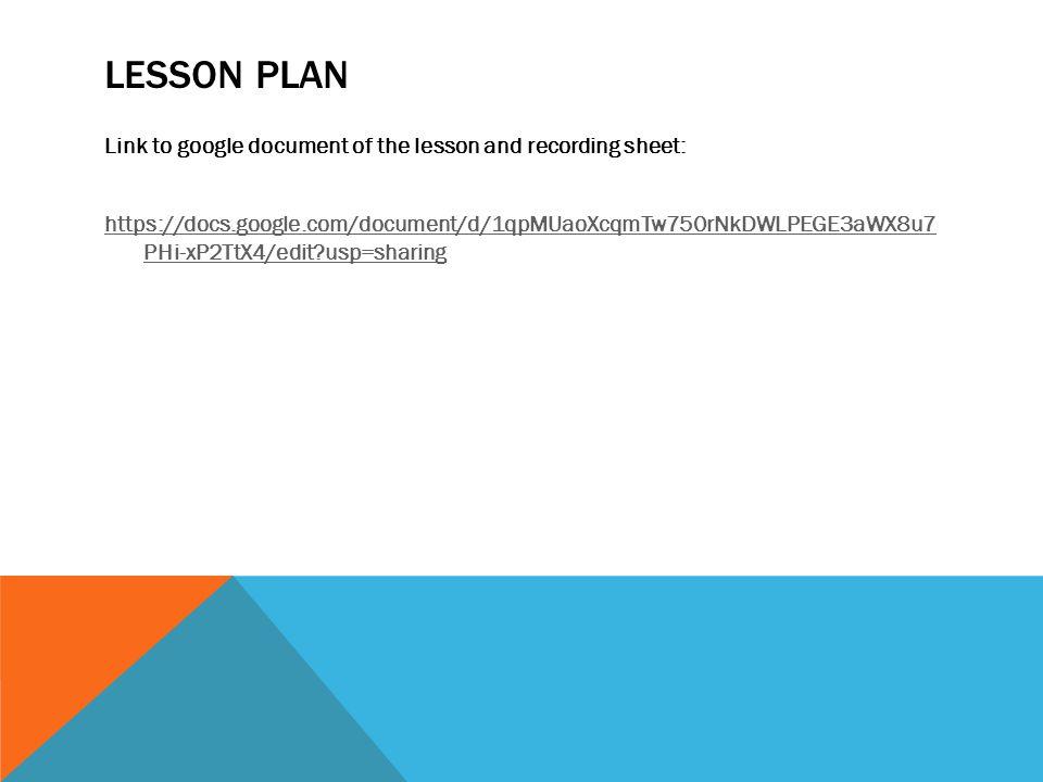 LESSON PLAN Link to google document of the lesson and recording sheet: https://docs.google.com/document/d/1qpMUaoXcqmTw750rNkDWLPEGE3aWX8u7 PHi-xP2TtX4/edit?usp=sharing